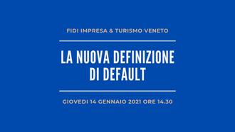 Nuova definizione di default - Fidi Impresa & Turismo Veneto organizza un webinar il prossimo 14 gennaio 2021 ore 14.30
